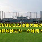 06BULLSは東大阪のプロ野球独立リーグ球団です